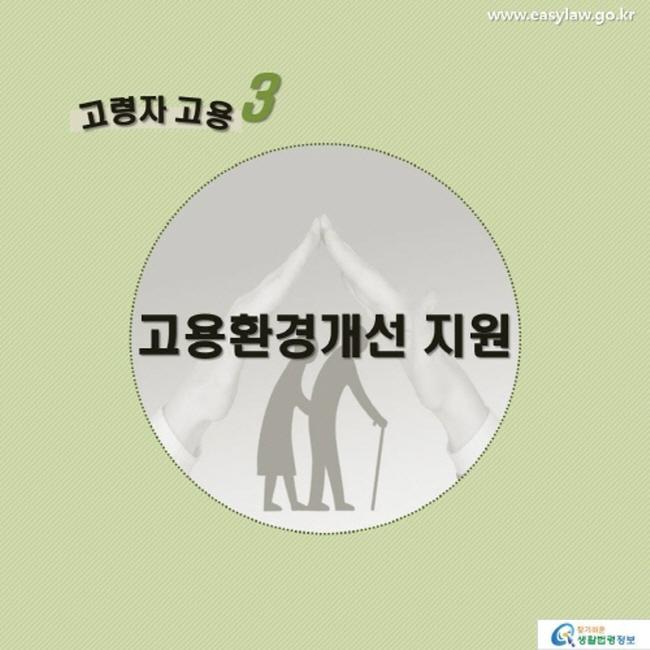 고령자 고용3 고용환경개선 지원 www.easylaw.go.kr 찾기 쉬운 생활법령정보 로고